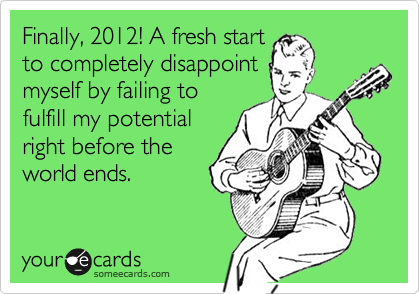Finally, 2012! A fresh start to completely disappoint myself by failing to fulfill my potential right before the world ends.