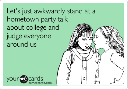 Let's just awkwardly stand at a hometown party talk about college and judge everyone around us