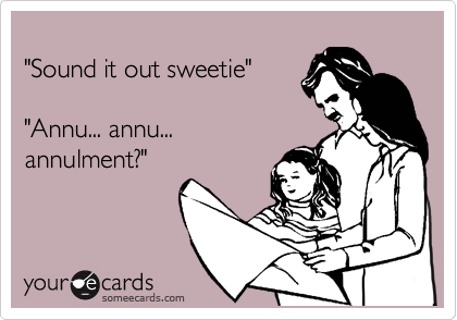 """""""Sound it out sweetie""""  """"Annu... annu... annulment?"""""""