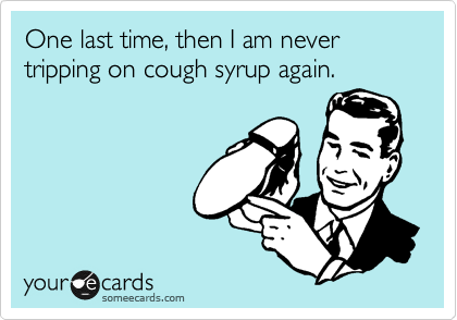 One last time, then I am never tripping on cough syrup again.