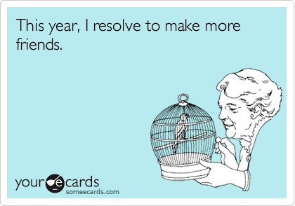 This year, I resolve to make more friends.