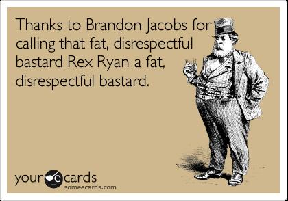 Thanks to Brandon Jacobs for calling that fat, disrespectful bastard Rex Ryan a fat, disrespectful bastard.