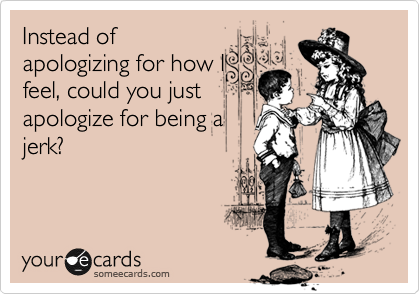 Instead of apologizing for how I feel, could you just apologize for being a jerk?