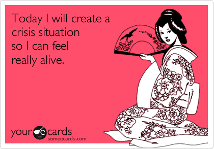 Today I will create a crisis situation  so I can feel really alive.