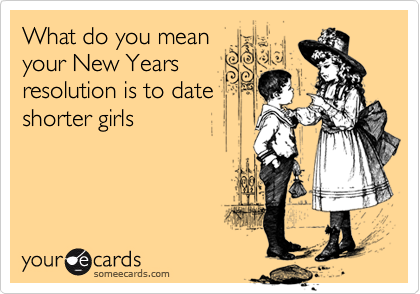 What do you mean your New Years resolution is to date shorter girls