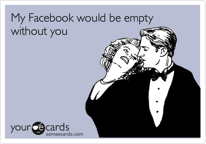 My Facebook would be empty without you