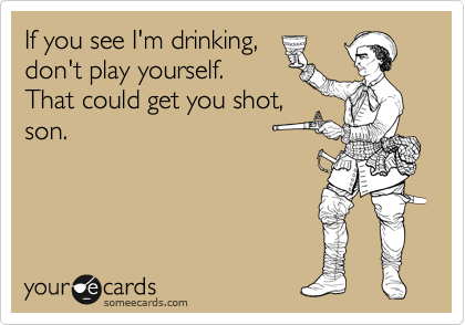 If you see I'm drinking, don't play yourself. That could get you shot, son.