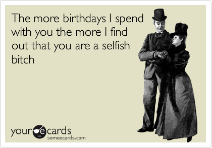 The more birthdays I spend with you the more I find out that you are a selfish bitch