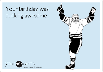 Your birthday was pucking awesome