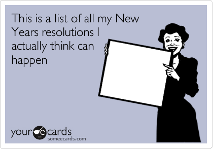 This is a list of all my New Years resolutions I actually think can happen
