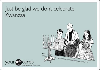 Just be glad we dont celebrate Kwanzaa