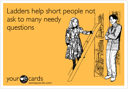 Ladders help short people not ask to many needy questions