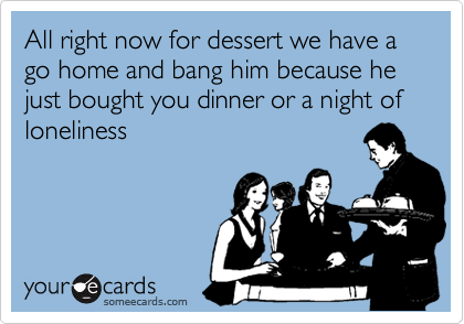 All right now for dessert we have a go home and bang him because he just bought you dinner or a night of loneliness