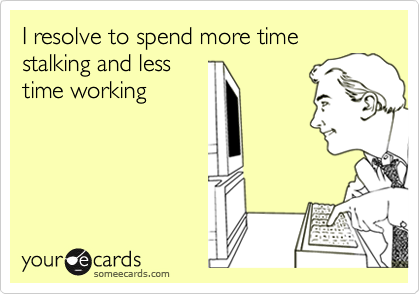 I resolve to spend more time stalking and less time working