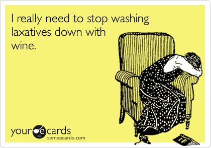 I really need to stop washing laxatives down with wine.