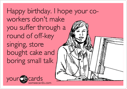 Happy birthday. I hope your co-workers don't make you suffer through a round of off-key singing, store bought cake and  boring small talk