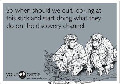So when should we quit looking at this stick and start doing what they do on the discovery channel