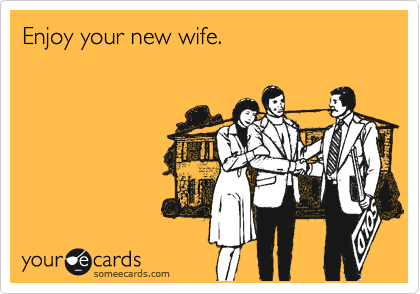Enjoy your new wife.