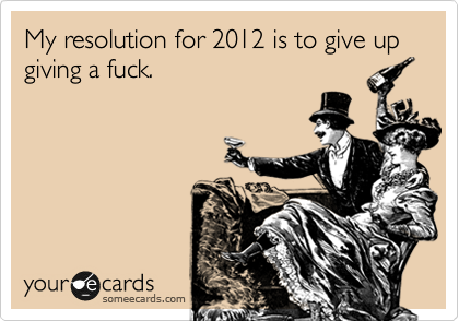 My resolution for 2012 is to give up giving a fuck.