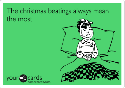 The christmas beatings always mean the most