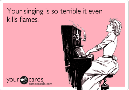 Your singing is so terrible it even kills flames.