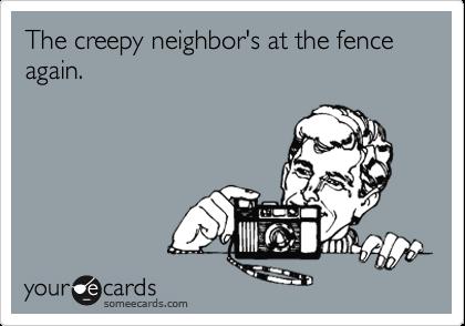 The creepy neighbor's at the fence again.