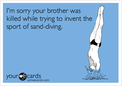 I'm sorry your brother was killed while trying to invent the sport of sand-diving.