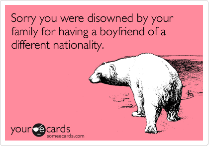 Sorry you were disowned by your family for having a boyfriend of a different nationality.