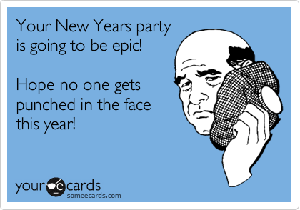 Your New Years party is going to be epic!    Hope no one gets punched in the face this year!