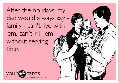 After the holidays, my dad would always say - family - can't live with 'em, can't kill 'em without serving time.