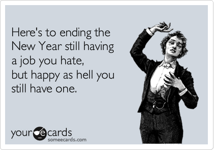 Here's to ending the  New Year still having a job you hate,  but happy as hell you still have one.