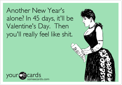 Another New Year's alone? In 45 days, it'll be Valentine's Day.  Then you'll really feel like shit.