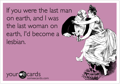 If you were the last man on earth, and I was the last woman on earth, I'd become a lesbian.