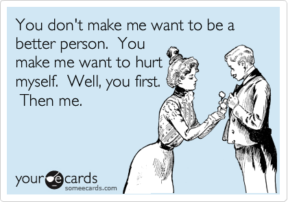 You don't make me want to be a better person.  You make me want to hurt myself.  Well, you first.  Then me.