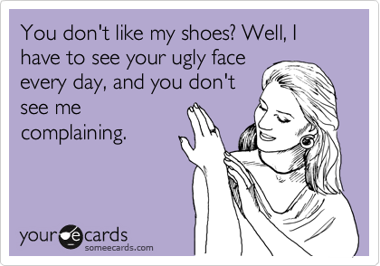 You don't like my shoes? Well, I have to see your ugly face every day, and you don't see me complaining.