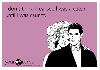 I don't think I realised I was a catch until I was caught.