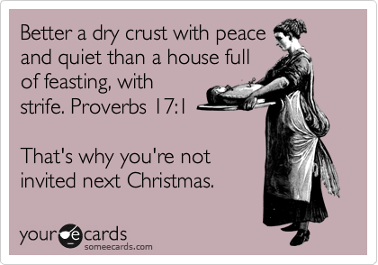 Better a dry crust with peace and quiet than a house full of feasting, with strife. Proverbs 17:1  That's why you're not invited next Christmas.