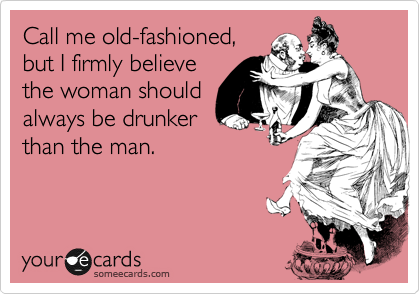 Call me old-fashioned, but I firmly believe the woman should always be drunker than the man.