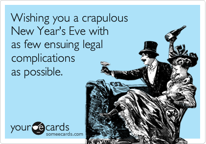Wishing you a crapulous New Year's Eve with  as few ensuing legal complications as possible.