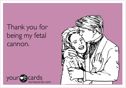 Thank you for being my fetal cannon.