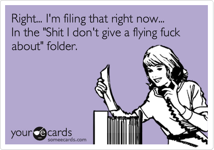 """Right... I'm filing that right now...  In the """"Shit I don't give a flying fuck about"""" folder."""