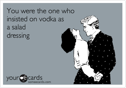 You were the one who insisted on vodka as  a salad dressing