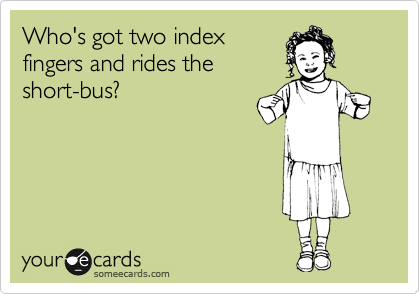 Who's got two index fingers and rides the short-bus?