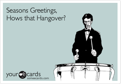 Seasons Greetings,  Hows that Hangover?