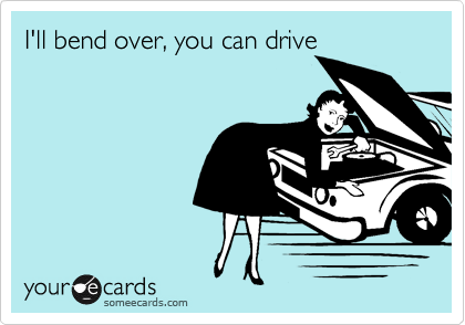 I'll bend over, you can drive