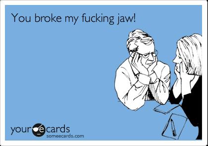 You broke my fucking jaw!