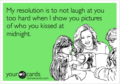 My resolution is to not laugh at you too hard when I show you pictures of who you kissed at midnight.
