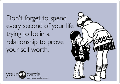 Don't forget to spend every second of your life trying to be in a relationship to prove your self worth.