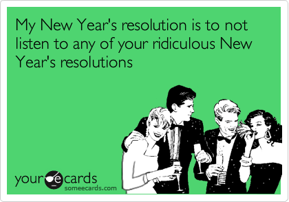 My New Year's resolution is to not listen to any of your ridiculous New Year's resolutions