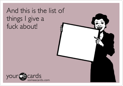 And this is the list of  things I give a  fuck about!